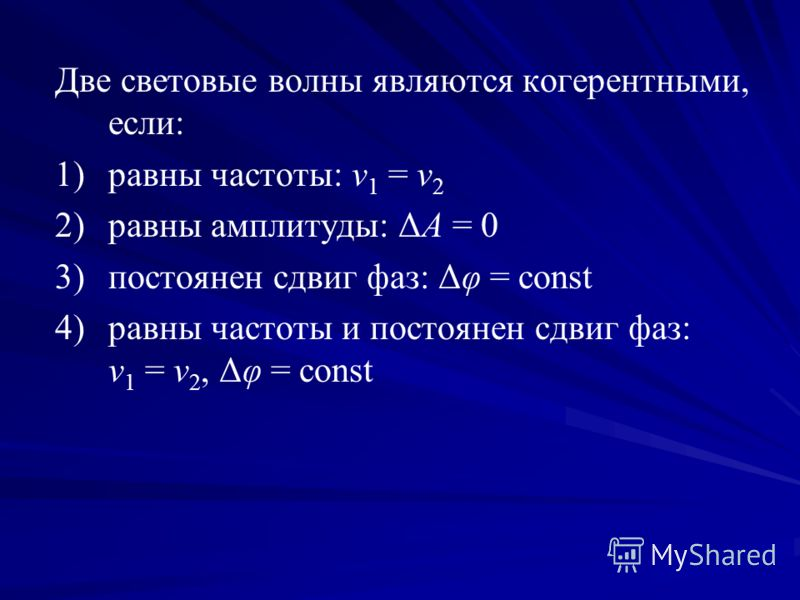 Две световые волны являются когерентными, если: 1) 1)равны частоты: ν 1 = ν 2 2) 2)равны амплитуды: ΔA = 0 3) 3)постоянен сдвиг фаз: Δφ = const 4) 4)равны частоты и постоянен сдвиг фаз: ν 1 = ν 2, Δφ = const