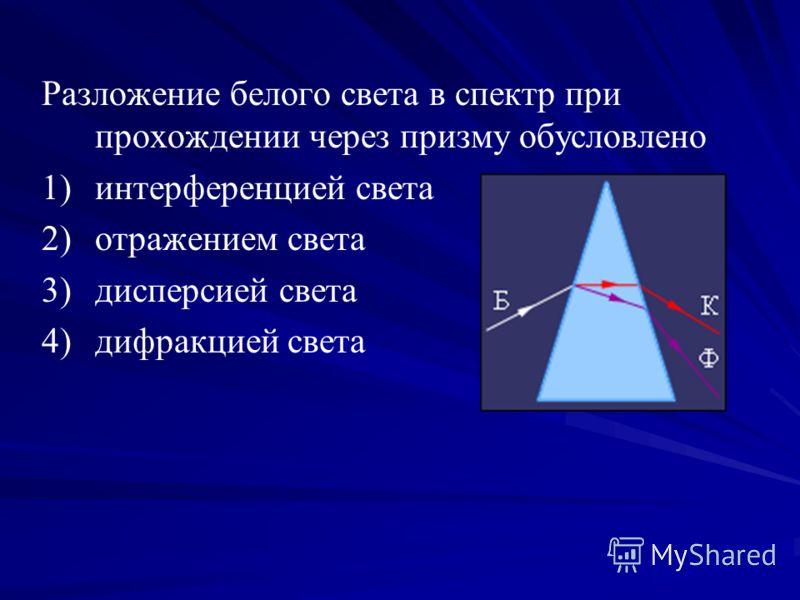 Разложение белого света в спектр при прохождении через призму обусловлено 1) 1)интерференцией света 2) 2)отражением света 3) 3)дисперсией света 4) 4)дифракцией света