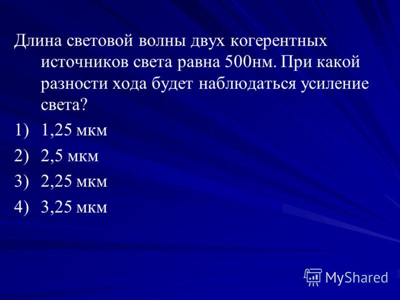 Длина световой волны двух когерентных источников света равна 500нм. При какой разности хода будет наблюдаться усиление света? 1) 1)1,25 мкм 2) 2)2,5 мкм 3) 3)2,25 мкм 4) 4)3,25 мкм