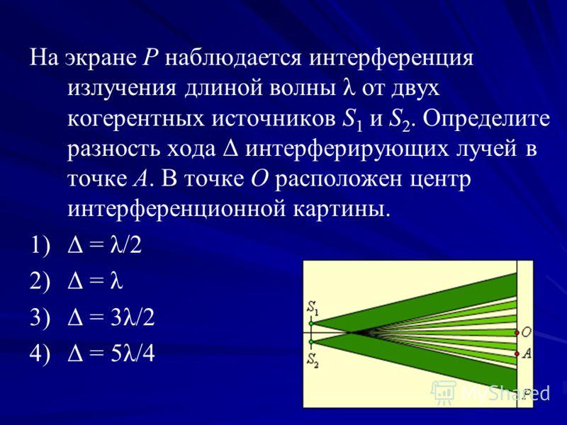 На экране P наблюдается интерференция излучения длиной волны λ от двух когерентных источников S 1 и S 2. Определите разность хода Δ интерферирующих лучей в точке A. В точке O расположен центр интерференционной картины. 1) 1)Δ = λ/2 2) 2)Δ = λ 3) 3)Δ