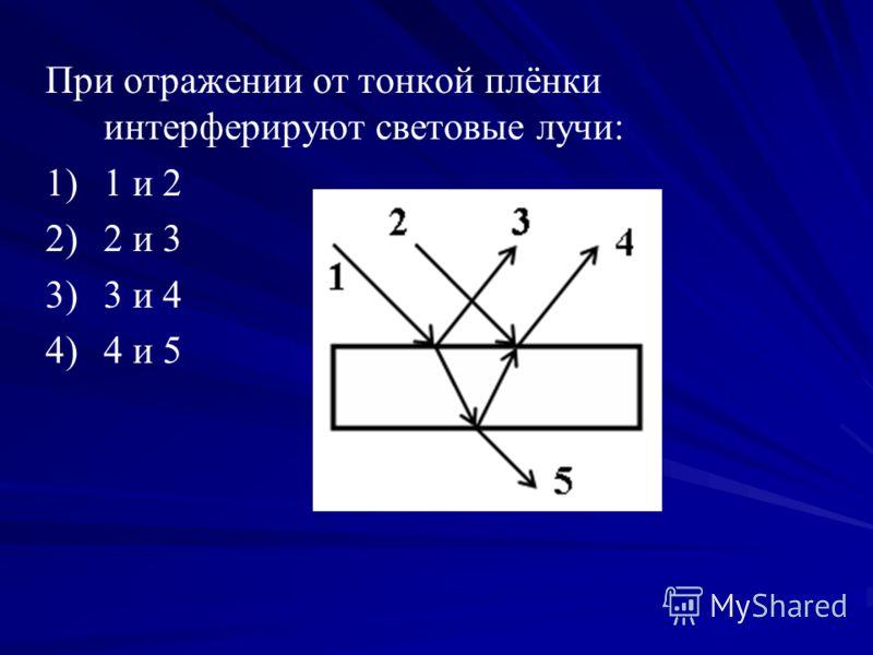 При отражении от тонкой плёнки интерферируют световые лучи: 1) 1)1 и 2 2) 2)2 и 3 3) 3)3 и 4 4) 4)4 и 5