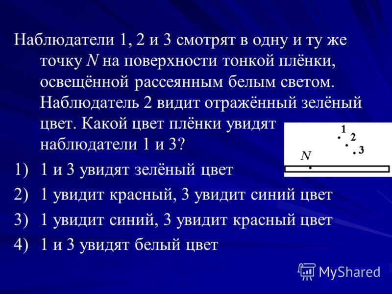 Наблюдатели 1, 2 и 3 смотрят в одну и ту же точку N на поверхности тонкой плёнки, освещённой рассеянным белым светом. Наблюдатель 2 видит отражённый зелёный цвет. Какой цвет плёнки увидят наблюдатели 1 и 3? 1) 1)1 и 3 увидят зелёный цвет 2) 2)1 увиди