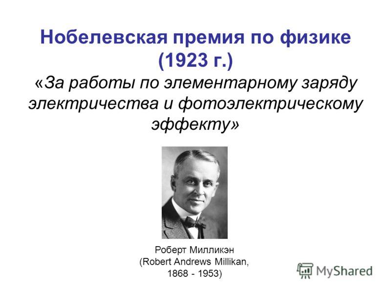 Нобелевская премия по физике (1923 г.) «За работы по элементарному заряду электричества и фотоэлектрическому эффекту» Роберт Милликэн (Robert Andrews Millikan, 1868 - 1953)