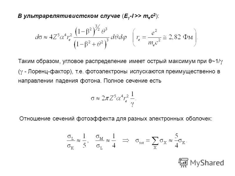 В ультрарелятивистском случае (E -I >> m e c 2 ): Таким образом, угловое распределение имеет острый максимум при θ~1/ ( - Лоренц-фактор), т.е. фотоэлектроны испускаются преимущественно в направлении падения фотона. Полное сечение есть Отношение сечен