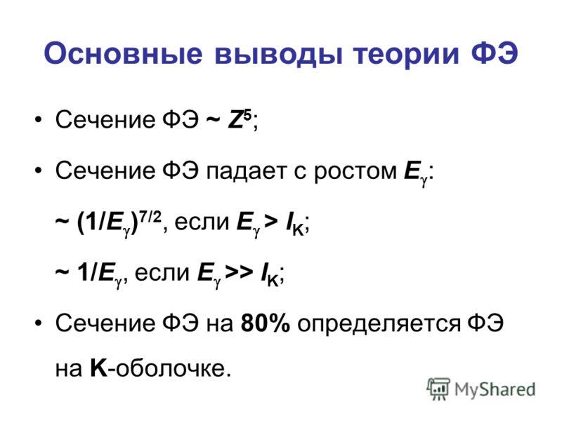 Основные выводы теории ФЭ Сечение ФЭ ~ Z 5 ; Сечение ФЭ падает с ростом E : ~ (1/E ) 7/2, если E > I K ; ~ 1/E, если E >> I K ; Сечение ФЭ на 80% определяется ФЭ на K-оболочке.
