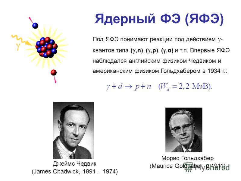 Ядерный ФЭ (ЯФЭ) Под ЯФЭ понимают реакции под действием - квантов типа (,n), (,p), (,α) и т.п. Впервые ЯФЭ наблюдался английским физиком Чедвиком и американским физиком Гольдхабером в 1934 г.: Морис Гольдхабер (Maurice Goldhaber, р.1911) Джеймс Чедви