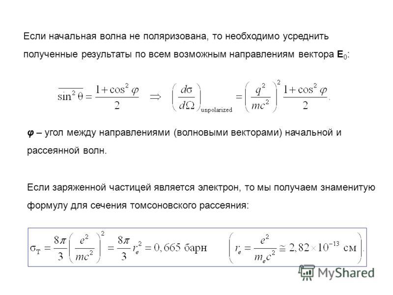Если начальная волна не поляризована, то необходимо усреднить полученные результаты по всем возможным направлениям вектора E 0 : φ – угол между направлениями (волновыми векторами) начальной и рассеянной волн. Если заряженной частицей является электро