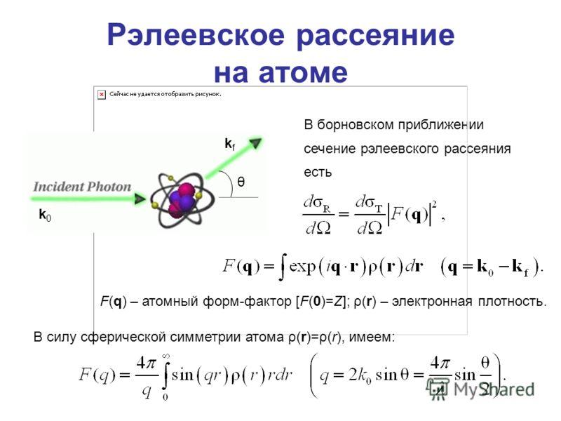 Рэлеевское рассеяние на атоме В борновском приближении сечение рэлеевского рассеяния есть F(q) – атомный форм-фактор [F(0)=Z]; ρ(r) – электронная плотность. k0k0 kfkf θ В силу сферической симметрии атома ρ(r)=ρ(r), имеем: