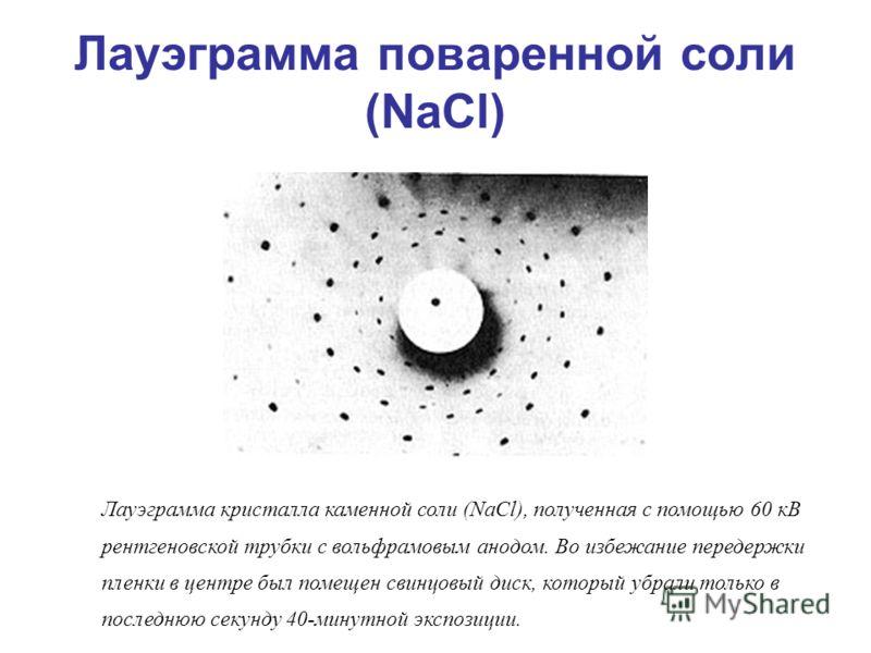 Лауэграмма кристалла каменной соли (NaCl), полученная с помощью 60 кВ рентгеновской трубки с вольфрамовым анодом. Во избежание передержки пленки в центре был помещен свинцовый диск, который убрали только в последнюю секунду 40-минутной экспозиции. Ла