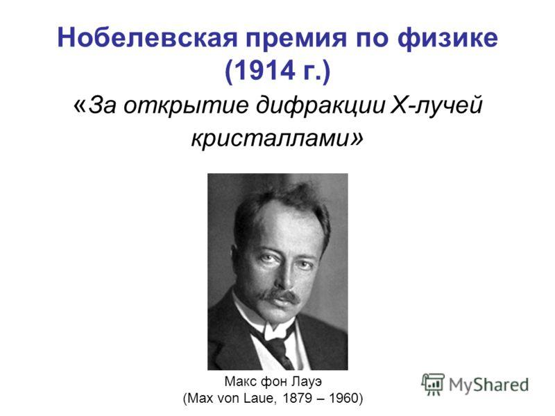 Нобелевская премия по физике (1914 г.) « За открытие дифракции X-лучей кристаллами » Макс фон Лауэ (Max von Laue, 1879 – 1960)