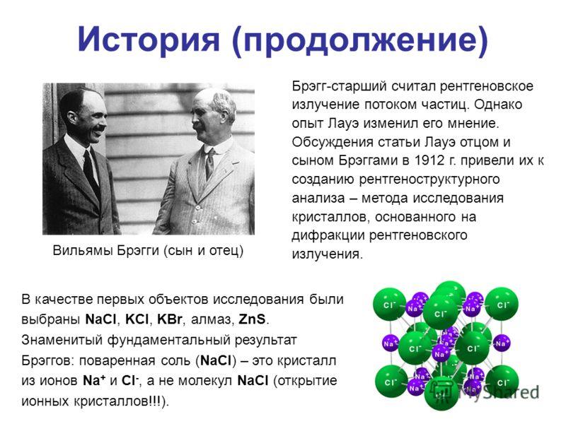 История (продолжение) Вильямы Брэгги (сын и отец) Брэгг-старший считал рентгеновское излучение потоком частиц. Однако опыт Лауэ изменил его мнение. Обсуждения статьи Лауэ отцом и сыном Брэггами в 1912 г. привели их к созданию рентгеноструктурного ана