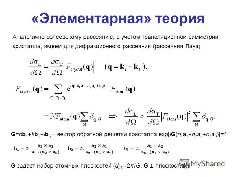 «Элементарная» теория G=hb 1 +kb 2 +lb 3 – вектор обратной решетки кристалла exp[iG(n 1 a 1 +n 2 a 2 +n 3 a 3 )]=1: Аналогично рэлеевскому рассеянию, с учетом трансляционной симметрии кристалла, имеем для дифракционного рассеяния (рассеяния Лауэ): G