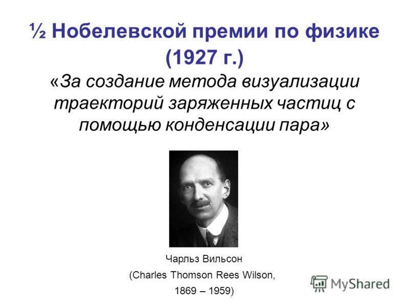 Чарльз Вильсон (Charles Thomson Rees Wilson, 1869 – 1959) ½ Нобелевской премии по физике (1927 г.) «За создание метода визуализации траекторий заряженных частиц с помощью конденсации пара»