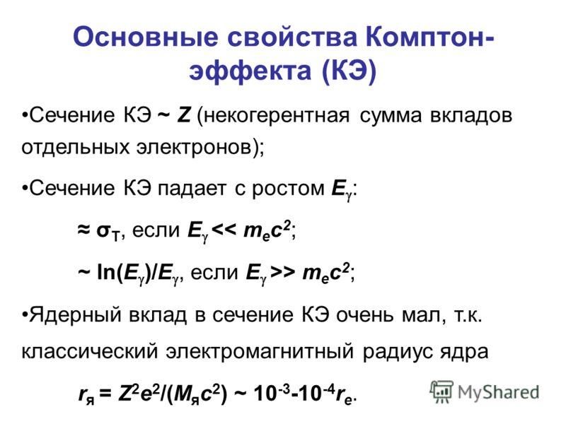 Основные свойства Комптон- эффекта (КЭ) Сечение КЭ ~ Z (некогерентная сумма вкладов отдельных электронов); Сечение КЭ падает с ростом E : σ T, если E > m e c 2 ; Ядерный вклад в сечение КЭ очень мал, т.к. классический электромагнитный радиус ядра r я