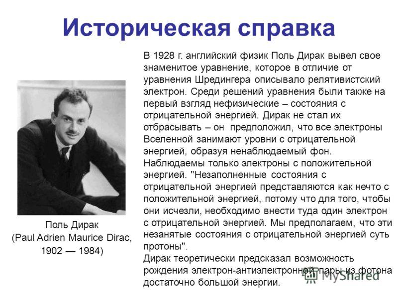 Историческая справка Поль Дирак (Paul Adrien Maurice Dirac, 1902 1984) В 1928 г. английский физик Поль Дирак вывел свое знаменитое уравнение, которое в отличие от уравнения Шредингера описывало релятивистский электрон. Среди решений уравнения были та