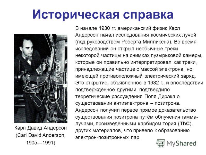 Карл Давид Андерсон (Carl David Anderson, 19051991) Историческая справка В начале 1930 гг. американский физик Карл Андерсон начал исследования космических лучей (под руководством Роберта Милликена). Во время исследований он открыл необычные треки нек