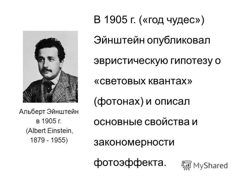 Альберт Эйнштейн в 1905 г. (Albert Einstein, 1879 - 1955) В 1905 г. («год чудес») Эйнштейн опубликовал эвристическую гипотезу о «световых квантах» (фотонах) и описал основные свойства и закономерности фотоэффекта.
