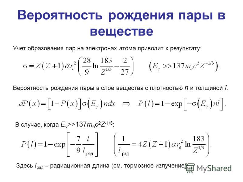 Вероятность рождения пары в веществе Учет образования пар на электронах атома приводит к результату: Вероятность рождения пары в слое вещества с плотностью n и толщиной l : В случае, когда E >>137m e c 2 Z -1/3 : Здесь l рад – радиационная длина (см.