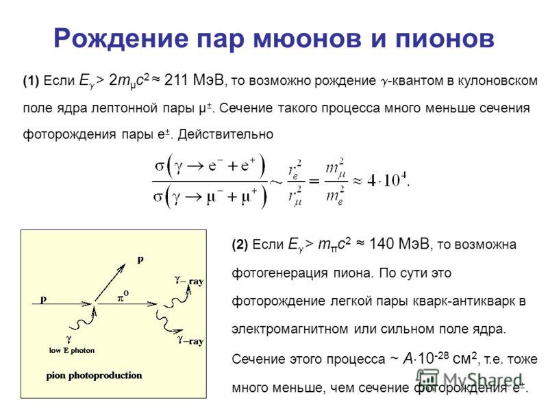 Рождение пар мюонов и пионов (1) Если E > 2m μ c 2 211 МэВ, то возможно рождение -квантом в кулоновском поле ядра лептонной пары μ. Сечение такого процесса много меньше сечения фоторождения пары e. Действительно (2) Если E > m π c 2 140 МэВ, то возмо
