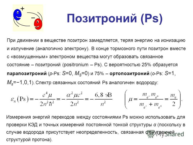Позитроний (Ps) При движении в веществе позитрон замедляется, теряя энергию на ионизацию и излучение (аналогично электрону). В конце тормозного пути позитрон вместе с «возмущенным» электроном вещества могут образовать связанное состояние – позитроний