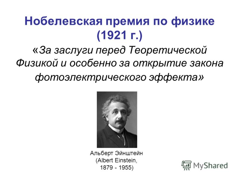 Нобелевская премия по физике (1921 г.) « За заслуги перед Теоретической Физикой и особенно за открытие закона фотоэлектрического эффекта » Альберт Эйнштейн (Albert Einstein, 1879 - 1955)