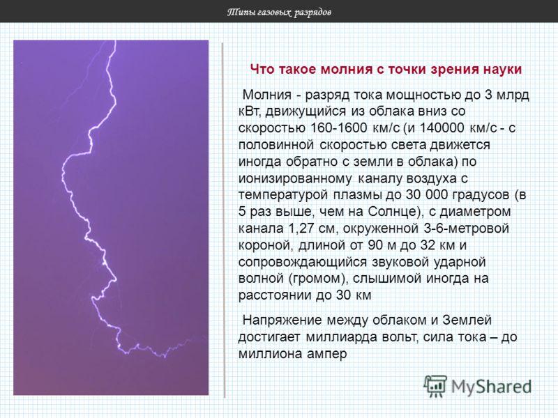 Типы газовых разрядов Что такое молния с точки зрения науки Молния - разряд тока мощностью до 3 млрд кВт, движущийся из облака вниз со скоростью 160-1600 км/с (и 140000 км/с - с половинной скоростью света движется иногда обратно с земли в облака) по