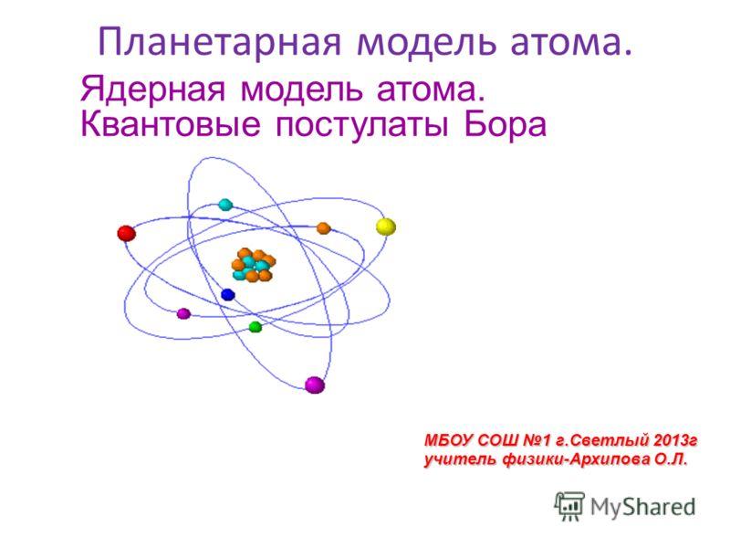 Планетарная модель атома. Ядерная модель атома. Квантовые постулаты Бора МБОУ СОШ 1 г.Светлый 2013г учитель физики-Архипова О.Л.