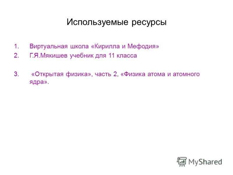 Используемые ресурсы 1.Виртуальная школа «Кирилла и Мефодия» 2.Г.Я.Мякишев учебник для 11 класса 3. «Открытая физика», часть 2, «Физика атома и атомного ядра».