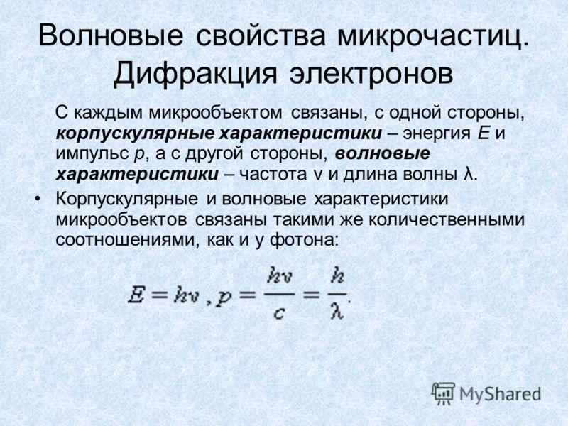 Волновые свойства микрочастиц. Дифракция электронов С каждым микрообъектом связаны, с одной стороны, корпускулярные характеристики – энергия E и импульс p, а с другой стороны, волновые характеристики – частота ν и длина волны λ. Корпускулярные и волн