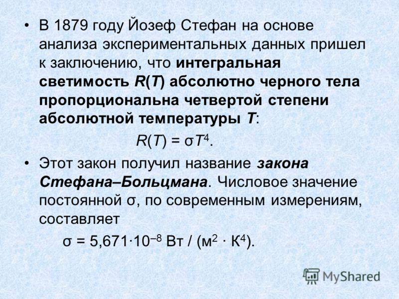 В 1879 году Йозеф Стефан на основе анализа экспериментальных данных пришел к заключению, что интегральная светимость R(T) абсолютно черного тела пропорциональна четвертой степени абсолютной температуры T: R(T) = σT 4. Этот закон получил название зако