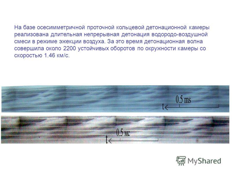 На базе осесимметричной проточной кольцевой детонационной камеры реализована длительная непрерывная детонация водородо-воздушной смеси в режиме эжекции воздуха. За это время детонационная волна совершила около 2200 устойчивых оборотов по окружности к