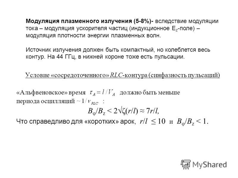 Условие «сосредоточенного» RLC-контура (синфазность пульсаций) «Альфвеновское» время должно быть меньше периода осцилляций : B φ /B z < 2ζ(r/l) 7r/l, Что справедливо для «коротких» арок, r/l 10 и B φ /B z < 1. Модуляция плазменного излучения (5-8%)-