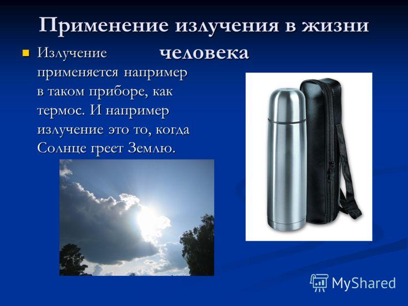 Применение излучения в жизни человека Излучение применяется например в таком приборе, как термос. И например излучение это то, когда Солнце греет Землю. Излучение применяется например в таком приборе, как термос. И например излучение это то, когда Со