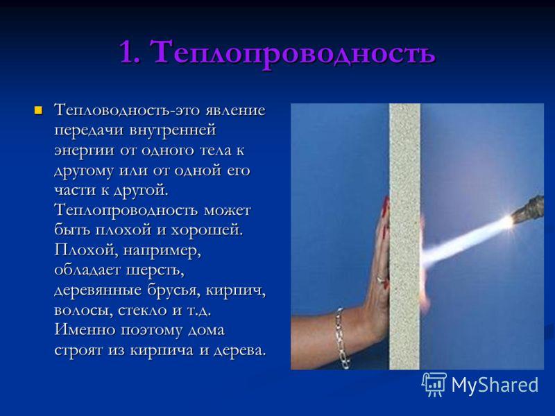 1. Теплопроводность Тепловодность-это явление передачи внутренней энергии от одного тела к другому или от одной его части к другой. Теплопроводность может быть плохой и хорошей. Плохой, например, обладает шерсть, деревянные брусья, кирпич, волосы, ст