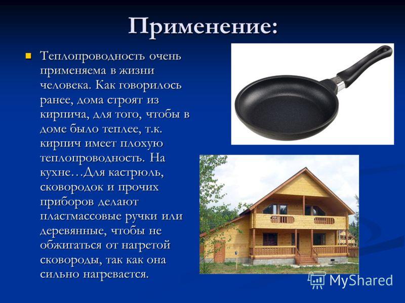 Применение: Теплопроводность очень применяема в жизни человека. Как говорилось ранее, дома строят из кирпича, для того, чтобы в доме было теплее, т.к. кирпич имеет плохую теплопроводность. На кухне…Для кастрюль, сковородок и прочих приборов делают пл