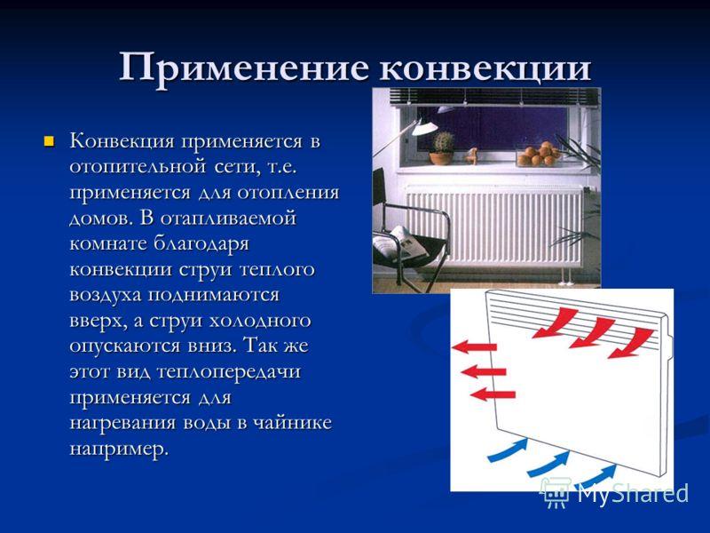 Применение конвекции Конвекция применяется в отопительной сети, т.е. применяется для отопления домов. В отапливаемой комнате благодаря конвекции струи теплого воздуха поднимаются вверх, а струи холодного опускаются вниз. Так же этот вид теплопередачи