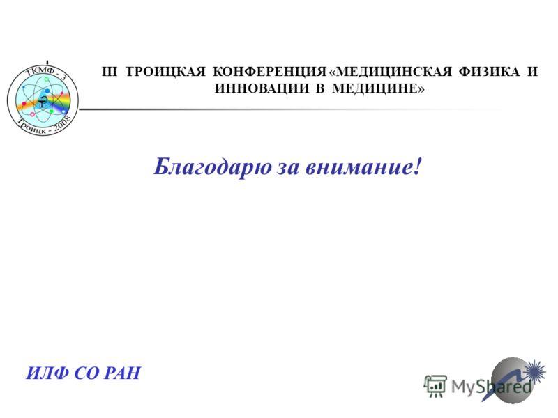 Благодарю за внимание! ИЛФ СО РАН III ТРОИЦКАЯ КОНФЕРЕНЦИЯ «МЕДИЦИНСКАЯ ФИЗИКА И ИННОВАЦИИ В МЕДИЦИНЕ»