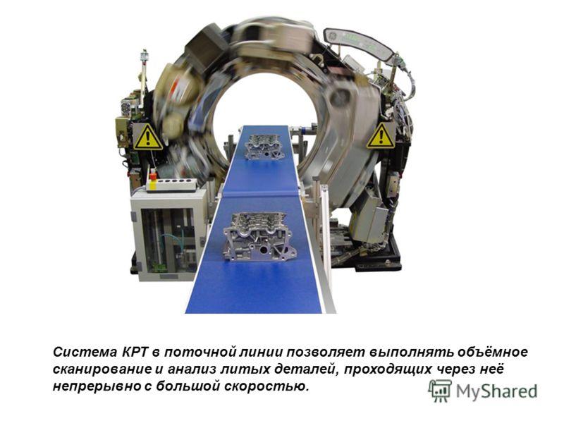 Система КРТ в поточной линии позволяет выполнять объёмное сканирование и анализ литых деталей, проходящих через неё непрерывно с большой скоростью.