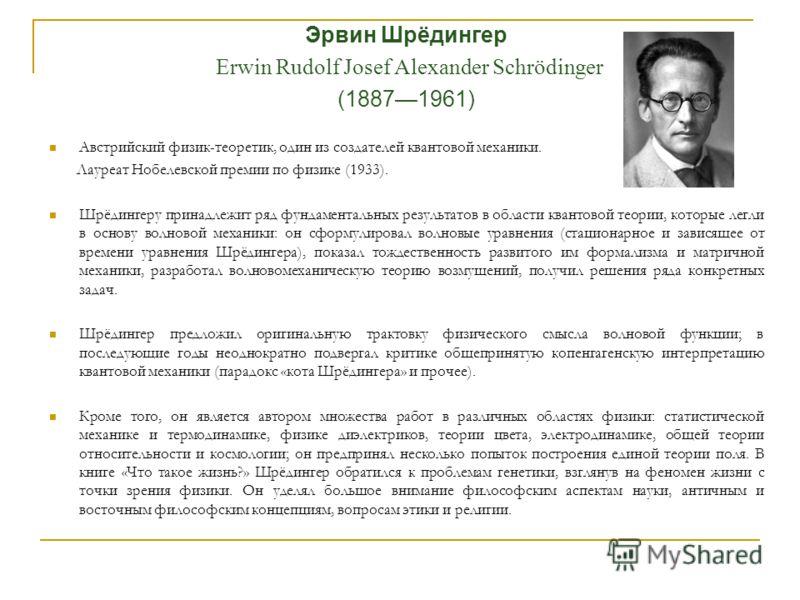 Эрвин Шрёдингер Erwin Rudolf Josef Alexander Schrödinger (18871961) Австрийский физик-теоретик, один из создателей квантовой механики. Лауреат Нобелевской премии по физике (1933). Шрёдингеру принадлежит ряд фундаментальных результатов в области квант
