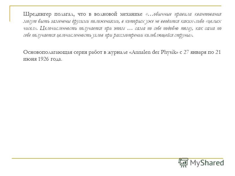 Шредингер полагал, что в волновой механике «…обычные правила квантования могут быть заменены другими положениями, в которых уже не вводится каких-либо «целых чисел». Целочисленность получается при этом … сама по себе подобно тому, как сама по себе по