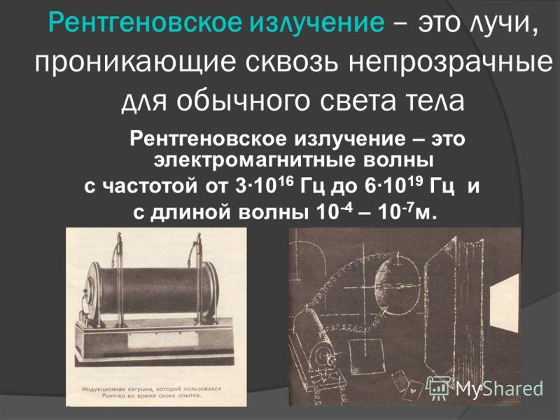 Рентгеновское излучение – это лучи, проникающие сквозь непрозрачные для обычного света тела Рентгеновское излучение – это электромагнитные волны с частотой от 3·10 16 Гц до 6·10 19 Гц и с длиной волны 10 -4 – 10 -7 м.