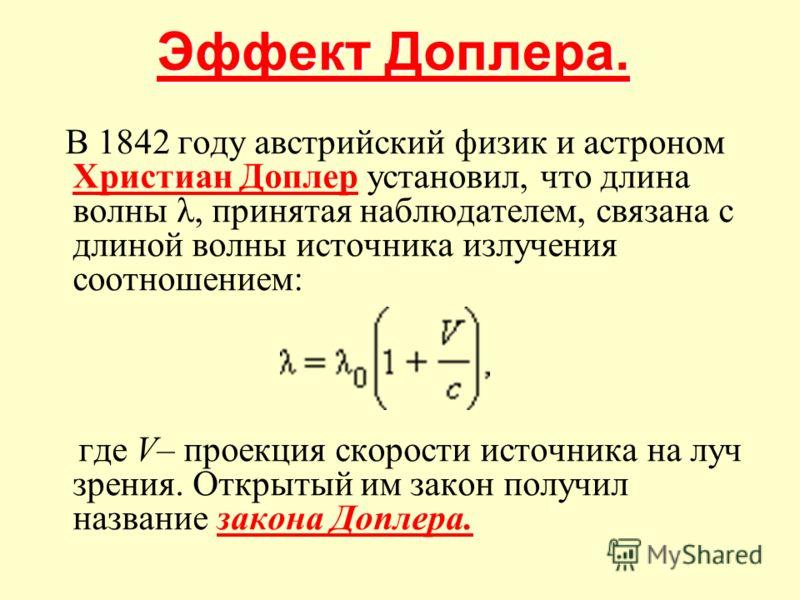 Эффект Доплера. Эффект Доплера. В 1842 году австрийский физик и астроном Христиан Доплер установил, что длина волны λ, принятая наблюдателем, связана с длиной волны источника излучения соотношением: Христиан Доплер где V– проекция скорости источника