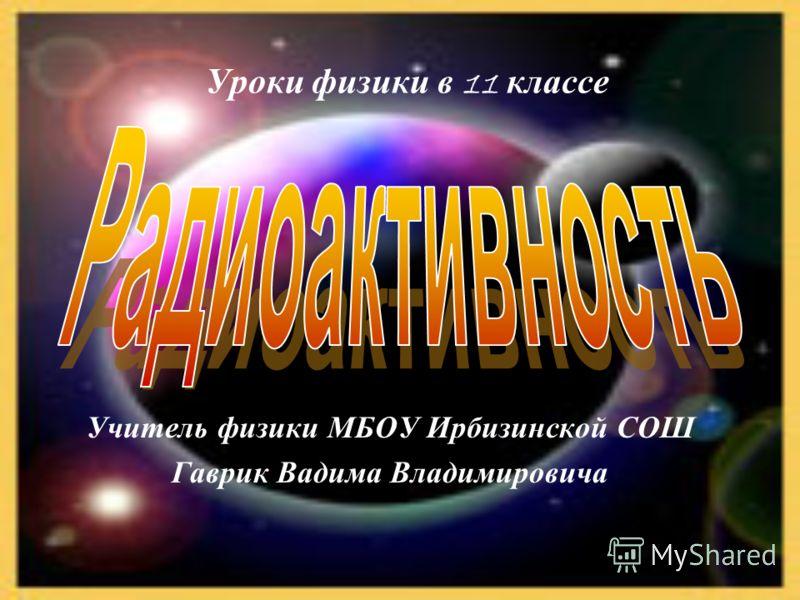 1 Уроки физики в 11 классе Учитель физики МБОУ Ирбизинской СОШ Гаврик Вадима Владимировича
