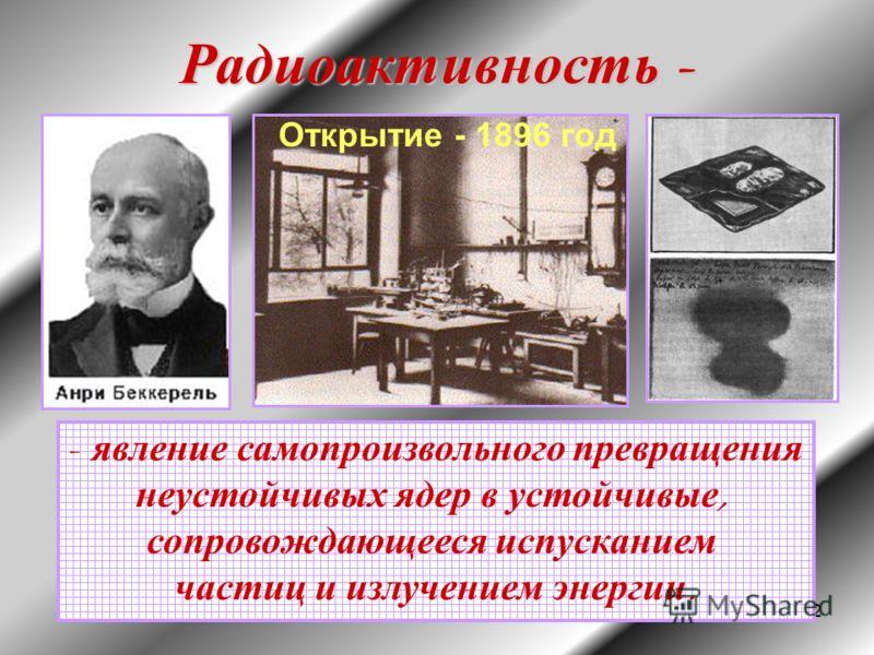 2 Радиоактивность - - явление самопроизвольного превращения неустойчивых ядер в устойчивые, сопровождающееся испусканием частиц и излучением энергии. Открытие - 1896 год