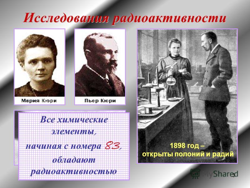 3 Исследования радиоактивности 1898 год – открыты полоний и радий Все химические элементы, начиная с номера 83, обладают радиоактивностью