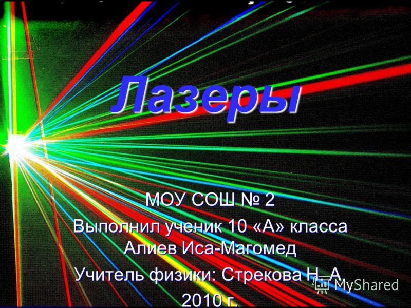 Лазеры МОУ СОШ 2 Выполнил ученик 10 «А» класса Алиев Иса-Магомед Учитель физики: Стрекова Н. А. 2010 г.