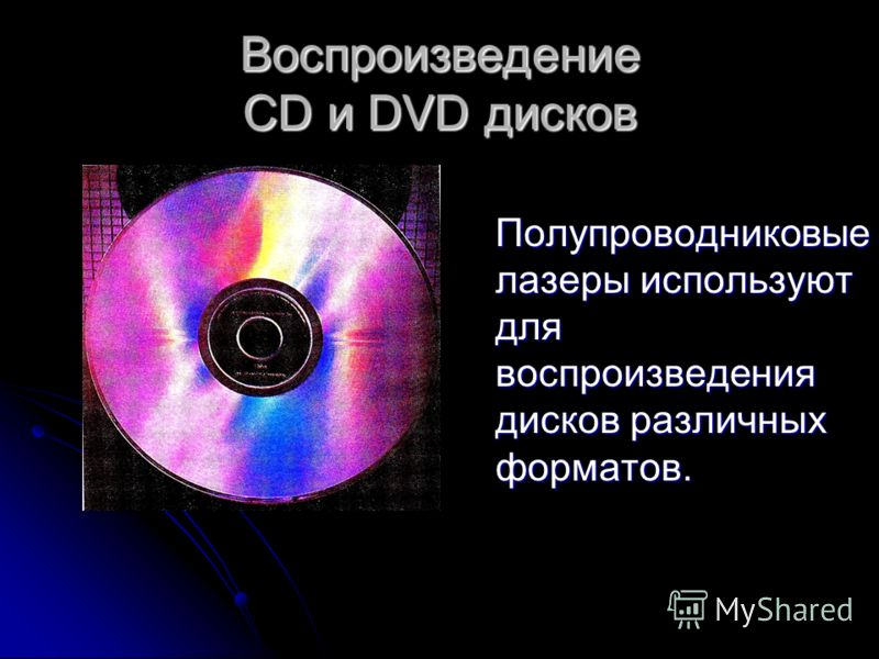 Воспроизведение CD и DVD дисков Полупроводниковые лазеры используют для воспроизведения дисков различных форматов. Полупроводниковые лазеры используют для воспроизведения дисков различных форматов.