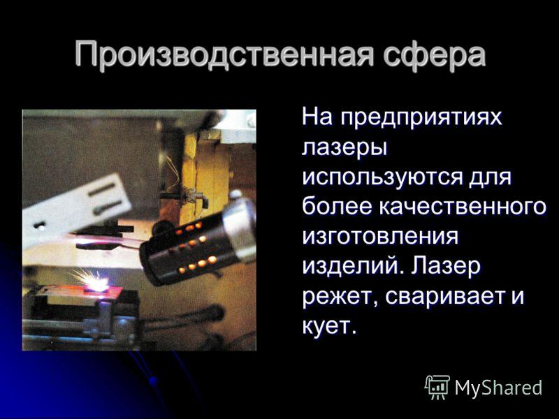 Производственная сфера На предприятиях лазеры используются для более качественного изготовления изделий. Лазер режет, сваривает и кует. На предприятиях лазеры используются для более качественного изготовления изделий. Лазер режет, сваривает и кует.