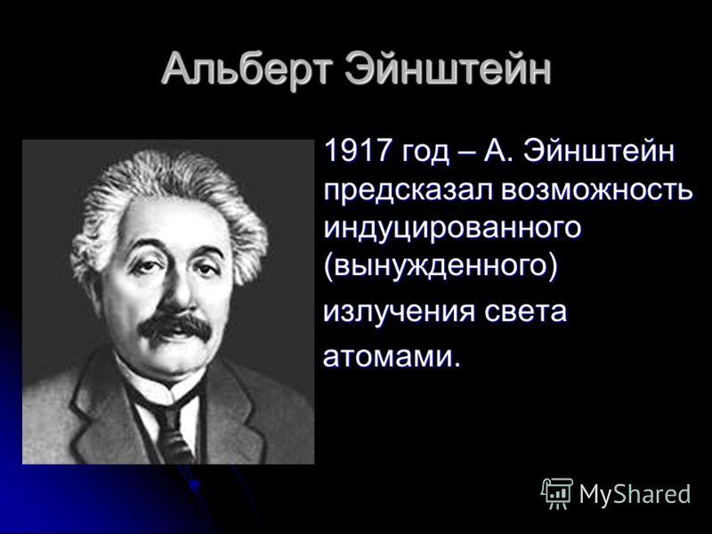 Альберт Эйнштейн 1917 год – А. Эйнштейн предсказал возможность индуцированного (вынужденного) 1917 год – А. Эйнштейн предсказал возможность индуцированного (вынужденного) излучения света излучения света атомами. атомами.