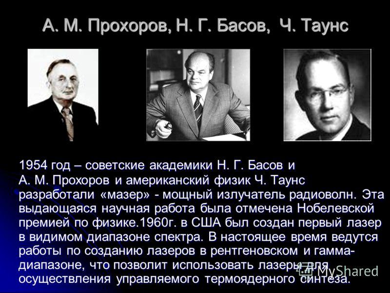А. М. Прохоров, Н. Г. Басов, Ч. Таунс 1954 год – советские академики Н. Г. Басов и А. М. Прохоров и американский физик Ч. Таунс разработали «мазер» - мощный излучатель радиоволн. Эта выдающаяся научная работа была отмечена Нобелевской премией по физи